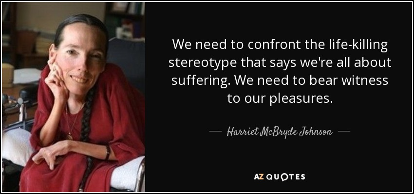 "Picture of Harriet McBryde Johnson, next to the quote, ""We need to confront the life-killing stereotype that says we're all about suffering. We need to bear witness to our pleasures."""