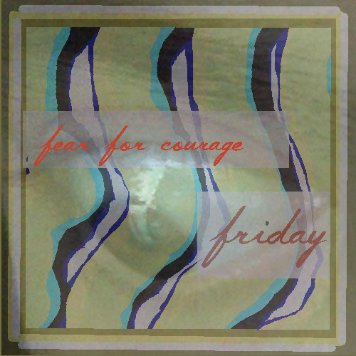 fear for courage Friday
